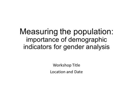 Measuring the population: importance of demographic indicators for gender analysis Workshop Title Location and Date.