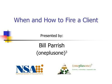 When and How to Fire a Client Presented by: Bill Parrish (oneplusone) 3.
