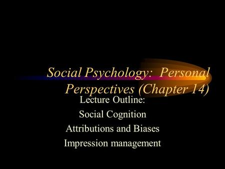 Social Psychology: Personal Perspectives (Chapter 14) Lecture Outline: Social Cognition Attributions and Biases Impression management.
