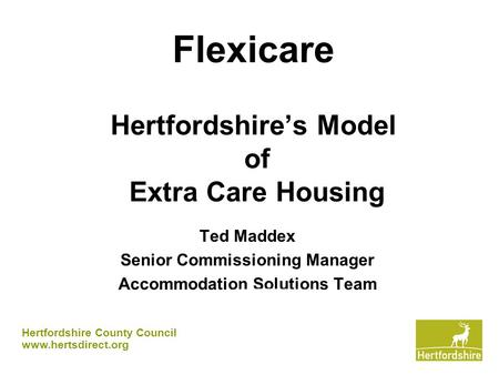 Flexicare Hertfordshire's Model of Extra Care Housing Ted Maddex Senior Commissioning Manager Accommodation Solutions Team Hertfordshire County Council.