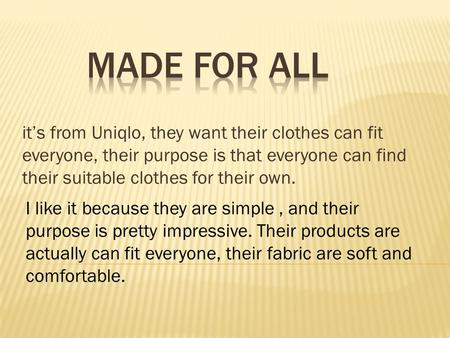 It's from Uniqlo, they want their clothes can fit everyone, their purpose is that everyone can find their suitable clothes for their own. I like it because.