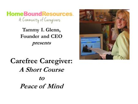 Tammy I. Glenn, Founder and CEO presents Carefree Caregiver: A Short Course to Peace of Mind.