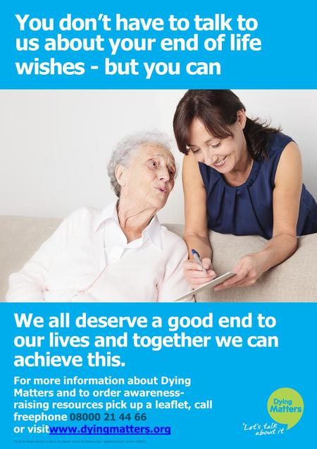 You don't have to talk to us about your end of life wishes - but you can We all deserve a good end to our lives and together we can achieve this. For more.