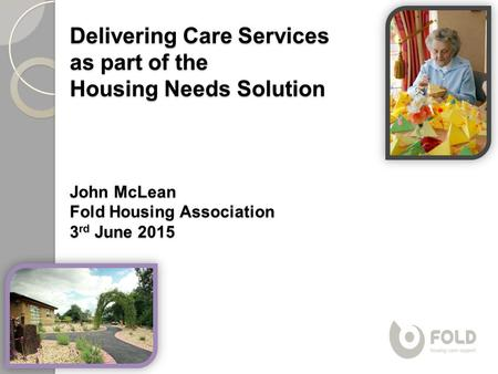 Delivering Care Services as part of the Housing Needs Solution John McLean Fold Housing Association 3 rd June 2015.