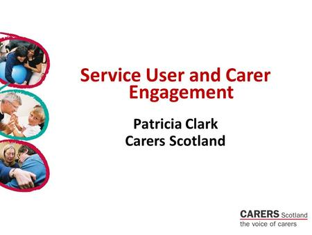 Service User and Carer Engagement Patricia Clark Carers Scotland.
