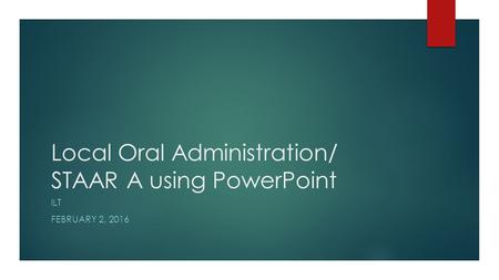 Local Oral Administration/ STAAR A using PowerPoint ILT FEBRUARY 2, 2016.