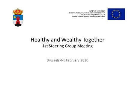 Healthy and Wealthy Together 1st Steering Group Meeting Brussels 4-5 February 2010 EUROPEAN COMMISSION DIRECTORATE-GENERAL JUSTICE, FREEDOM AND SECURITY.