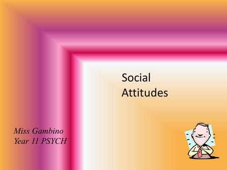 Social Attitudes Miss Gambino Year 11 PSYCH. What is influenced by our attitudes? Preferences Goals Tastes Friendships Votes We have positive and negative.