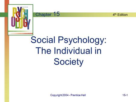 4 th Edition Copyright 2004 - Prentice Hall15-1 Social Psychology: The Individual in Society Chapter 15.