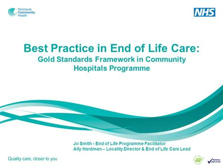 Best Practice in End of Life Care: Gold Standards Framework in Community Hospitals Programme Jo Smith - End of Life Programme Facilitator Ally Hardman.