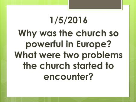 1/5/2016 Why was the church so powerful in Europe? What were two problems the church started to encounter?