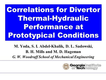 M. Yoda, S. I. Abdel-Khalik, D. L. Sadowski, B. H. Mills and M. D. Hageman G. W. Woodruff School of Mechanical Engineering Correlations for Divertor Thermal-Hydraulic.