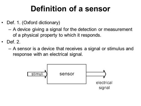 Definition of a sensor Def. 1. (Oxford dictionary) –A device giving a signal for the detection or measurement of a physical property to which it responds.