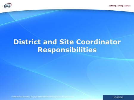 Confidential and Proprietary. Copyright © 2012 Educational Testing Service. All rights reserved. 2/20/2016 District and Site Coordinator Responsibilities.