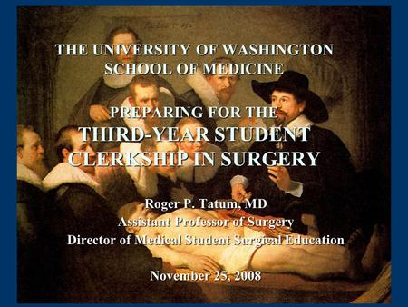 THE UNIVERSITY OF WASHINGTON SCHOOL OF MEDICINE PREPARING FOR THE THIRD-YEAR STUDENT CLERKSHIP IN SURGERY Roger P. Tatum, MD Assistant Professor of Surgery.