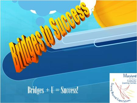 Bridges + U = Success!. What is Bridges? This program supports the creation of community learning centers that provide academic enrichment opportunities.