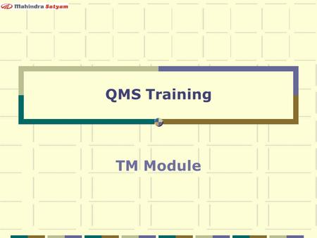 QMS Training TM Module. Mahindra Satyam Confidential 2 Training Expectations Understanding the Current QMS from TM's Perspective What will you know after.