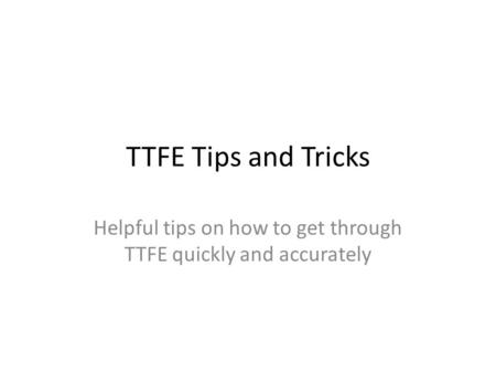 TTFE Tips and Tricks Helpful tips on how to get through TTFE quickly and accurately.