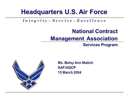I n t e g r i t y - S e r v i c e - E x c e l l e n c e Headquarters U.S. Air Force 1 National Contract Management Association Services Program Ms. Betsy.