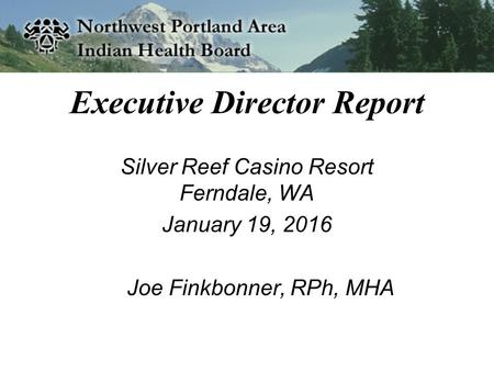 Executive Director Report Silver Reef Casino Resort Ferndale, WA January 19, 2016 Joe Finkbonner, RPh, MHA.