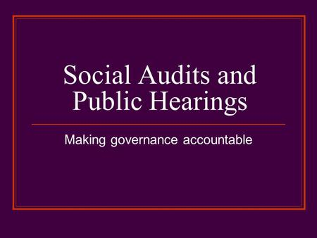 Social Audits and Public Hearings Making governance accountable.