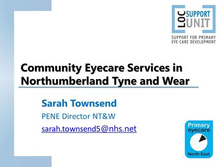 Community Eyecare Services in Northumberland Tyne and Wear Sarah Townsend PENE Director NT&W