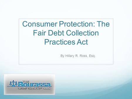 Consumer Protection: The Fair Debt Collection Practices Act By Hillary R. Ross, Esq.