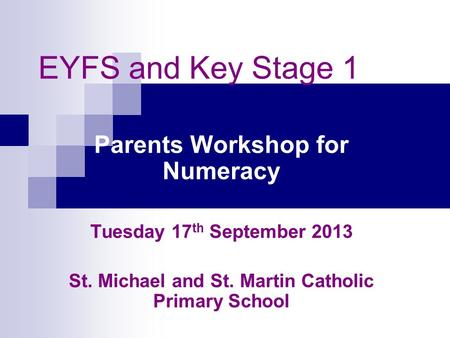 EYFS and Key Stage 1 Parents Workshop for Numeracy Tuesday 17 th September 2013 St. Michael and St. Martin Catholic Primary School.