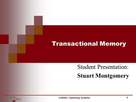 Transactional Memory Student Presentation: Stuart Montgomery CS5204 – Operating Systems 1.