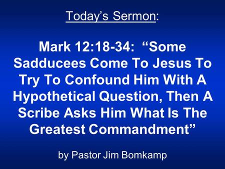 "Today's Sermon: Mark 12:18-34: ""Some Sadducees Come To Jesus To Try To Confound Him With A Hypothetical Question, Then A Scribe Asks Him What Is The Greatest."