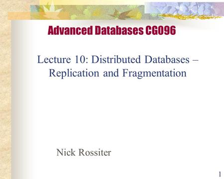 1 Lecture 10: Distributed Databases – Replication and Fragmentation Advanced Databases CG096 Nick Rossiter.