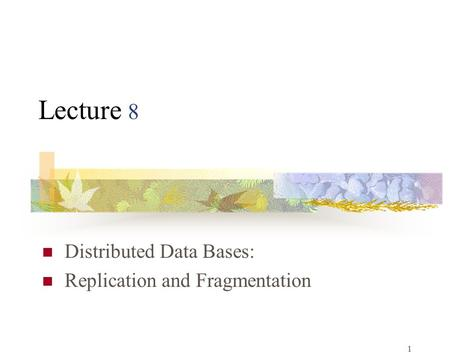 1 Lecture 8 Distributed Data Bases: Replication and Fragmentation.
