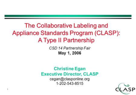 1 CSD 14 Partnership Fair May 1, 2006 Christine Egan Executive Director, CLASP 1-202-543-8515 The Collaborative Labeling and Appliance.
