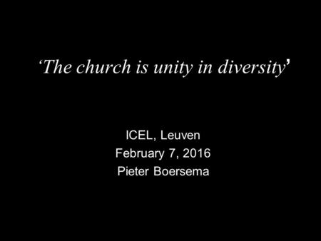 'The church is unity in diversity ' ICEL, Leuven February 7, 2016 Pieter Boersema.