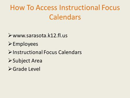 How To Access Instructional Focus Calendars  www.sarasota.k12.fl.us  Employees  Instructional Focus Calendars  Subject Area  Grade Level.