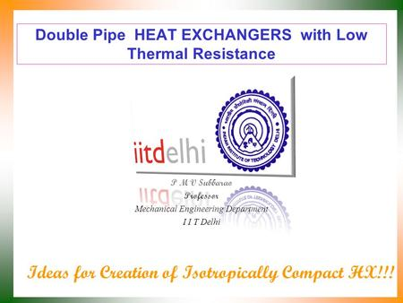 Double Pipe HEAT EXCHANGERS with Low Thermal Resistance P M V Subbarao Professor Mechanical Engineering Department I I T Delhi Ideas for Creation of Isotropically.