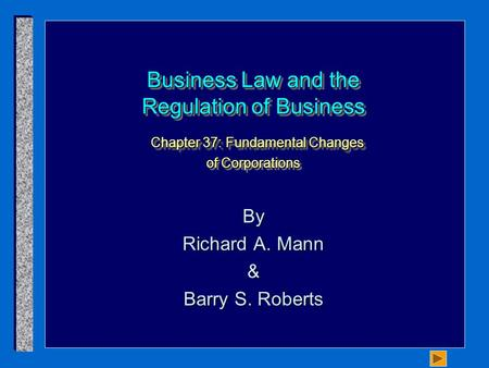 Business Law and the Regulation of Business Chapter 37: Fundamental Changes of Corporations By Richard A. Mann & Barry S. Roberts.