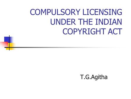 COMPULSORY LICENSING UNDER THE INDIAN COPYRIGHT ACT T.G.Agitha.