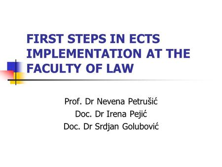 FIRST STEPS IN ECTS IMPLEMENTATION AT THE FACULTY OF LAW Prof. Dr Nevena Petrušić Doc. Dr Irena Pejić Doc. Dr Srdjan Golubović.