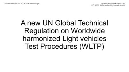 A new UN Global Technical Regulation on Worldwide harmonized Light vehicles Test Procedures (WLTP) Transmitted by the WLTP UN GTR draft manager Informal.