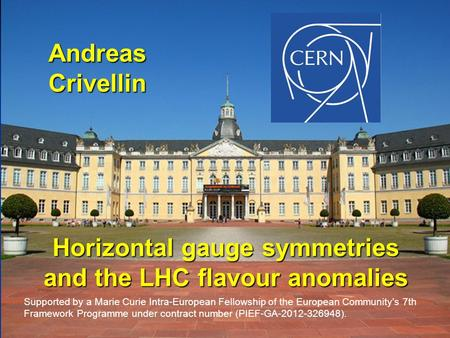 Andreas Crivellin Horizontal gauge symmetries and the LHC flavour anomalies Supported by a Marie Curie Intra-European Fellowship of the European Community's.