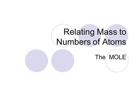 Relating Mass to Numbers of Atoms The MOLE. Is the SI unit for amount of a substance Abbreviated as mol Amount of a substance that contains as many atoms.