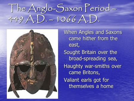 The Anglo-Saxon Period – 449 A.D. – 1066 A.D. When Angles and Saxons came hither from the east, Sought Britain over the broad-spreading sea, Haughty war-smiths.