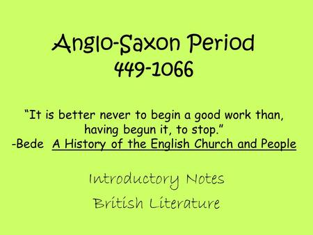 "Anglo-Saxon Period 449-1066 ""It is better never to begin a good work than, having begun it, to stop."" -Bede A History of the English Church and People."