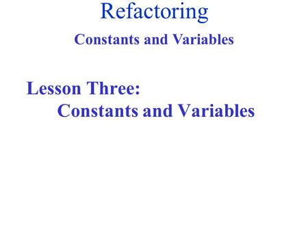 Refactoring Constants and Variables Lesson Three: Constants and Variables.