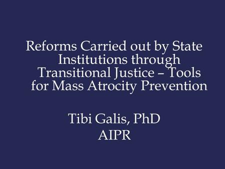 Reforms Carried out by State Institutions through Transitional Justice – Tools for Mass Atrocity Prevention Tibi Galis, PhD AIPR.