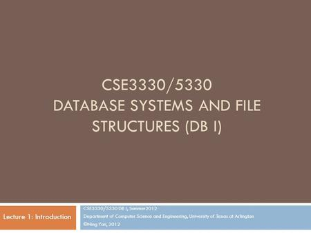 CSE3330/5330 DATABASE SYSTEMS AND FILE STRUCTURES (DB I) CSE3330/5330 DB I, Summer2012 Department of Computer Science and Engineering, University of Texas.