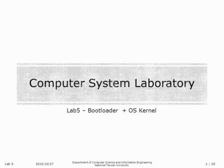 Lab 5 Department of Computer Science and Information Engineering National Taiwan University Lab5 – Bootloader + OS Kernel 2015/10/27/ 25 1.