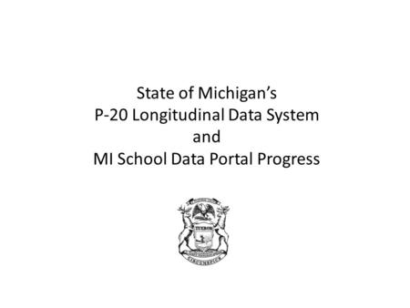 State of Michigan's P-20 Longitudinal Data System and MI School Data Portal Progress.