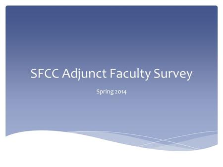 SFCC Adjunct Faculty Survey Spring 2014.  Survey open from 1/16/14 – 2/1/14  Survey link sent to SFCC e-mail address of every person who had an adjunct.